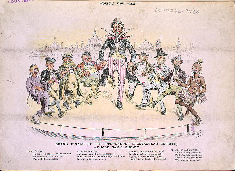 """Grand Finale of the Stupendous Spectacular Success, 'Uncle Sam's Show.'"" Frederick Burr Opper, World's Fair Puck, 1893. Library of Congress Prints and Photographs Division, Washington, D.C. The cartoon shows people from all over the world, including Africa, Italy, and Japan, joining hands with America to celebrate the end of the fair. In the text below, Uncle Sam sings: ""It's done, it's done! The show and fun / We've had for six months past; / I've made the world stare / At my wonderful Fair, / And swear that nothing could compare / With the beautiful, wonderful things seen here -- / But the end has come, at last. / And now, it's over, we thank you all / For giving so hearty a curtain call; / And you all agree with me, I guess, / That it's been a howling, big success!"" Then the ""chorus of all nations"" sings, ""For he's a jolly good fellow."""